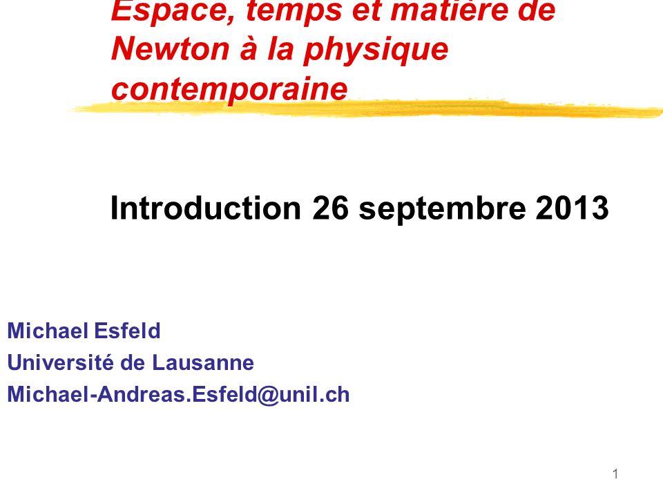1 Espace, temps et matière de Newton à la physique contemporaine Introduction 26 septembre 2013 Michael Esfeld Université de Lausanne Michael-Andreas.Esfeld@unil.ch