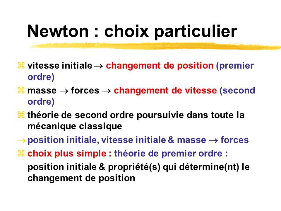 Newton : choix particulier vitesse initiale changement de position (premier ordre) masse forces changement de vitesse (second ordre) théorie de second ordre poursuivie dans toute la mécanique classique position initiale, vitesse initiale & masse forces choix plus simple : théorie de premier ordre : position initiale & propriété(s) qui détermine(nt) le changement de position