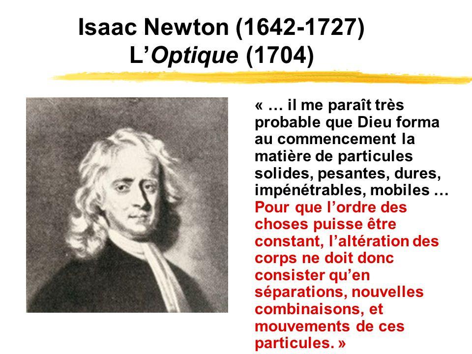 Isaac Newton (1642-1727) LOptique (1704) « … il me paraît très probable que Dieu forma au commencement la matière de particules solides, pesantes, dures, impénétrables, mobiles … Pour que lordre des choses puisse être constant, laltération des corps ne doit donc consister quen séparations, nouvelles combinaisons, et mouvements de ces particules.