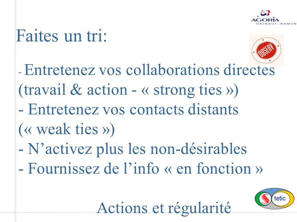 - Entretenez vos collaborations directes (travail & action - « strong ties ») - Entretenez vos contacts distants (« weak ties ») - Nactivez plus les n