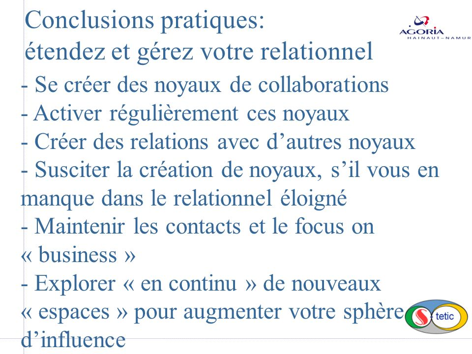 Conclusions pratiques: étendez et gérez votre relationnel - Se créer des noyaux de collaborations - Activer régulièrement ces noyaux - Créer des relations avec dautres noyaux - Susciter la création de noyaux, sil vous en manque dans le relationnel éloigné - Maintenir les contacts et le focus on « business » - Explorer « en continu » de nouveaux « espaces » pour augmenter votre sphère dinfluence