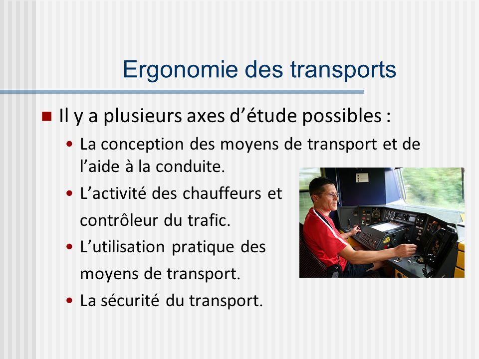 Ergonomie des transports Il y a plusieurs axes détude possibles : La conception des moyens de transport et de laide à la conduite. Lactivité des chauf