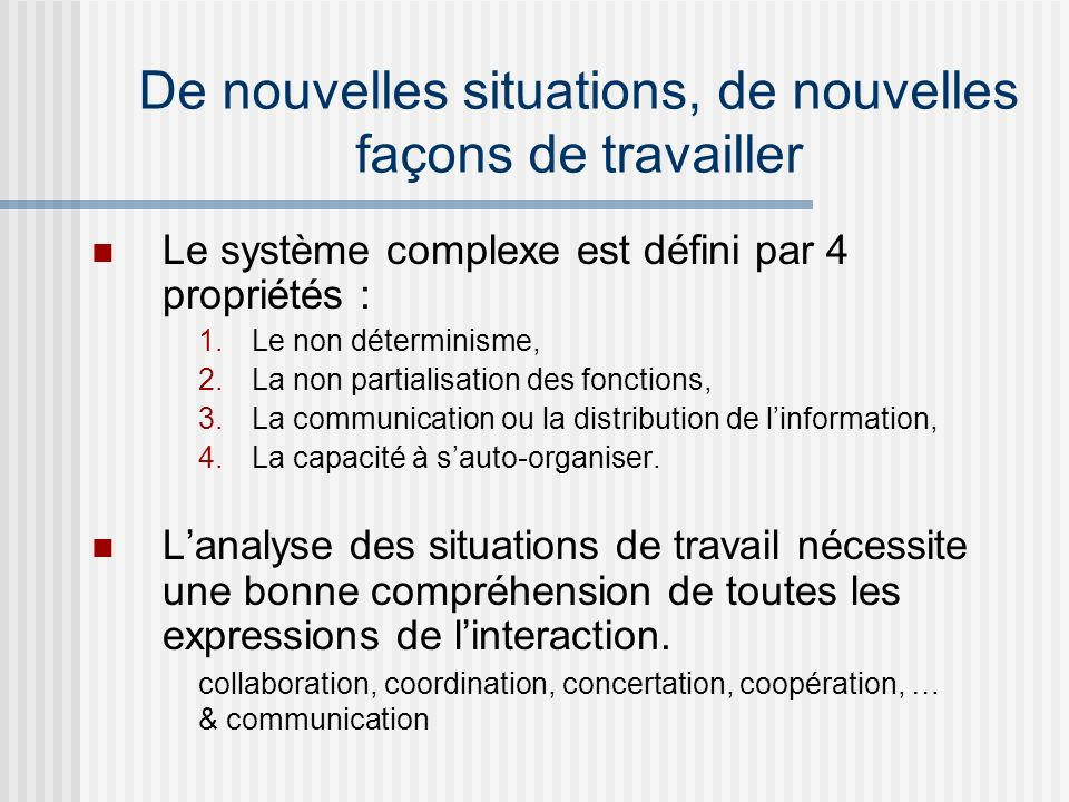 De nouvelles situations, de nouvelles façons de travailler Le système complexe est défini par 4 propriétés : 1.Le non déterminisme, 2.La non partialis