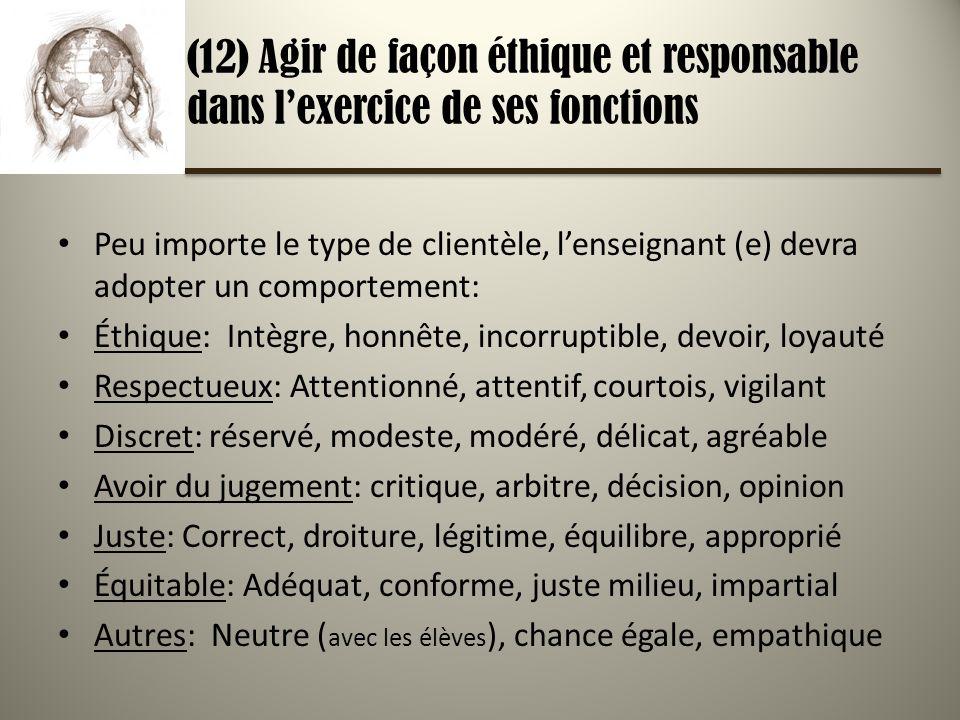 (12) Agir de façon éthique et responsable dans lexercice de ses fonctions Peu importe le type de clientèle, lenseignant (e) devra adopter un comportement: Éthique: Intègre, honnête, incorruptible, devoir, loyauté Respectueux: Attentionné, attentif, courtois, vigilant Discret: réservé, modeste, modéré, délicat, agréable Avoir du jugement: critique, arbitre, décision, opinion Juste: Correct, droiture, légitime, équilibre, approprié Équitable: Adéquat, conforme, juste milieu, impartial Autres: Neutre ( avec les élèves ), chance égale, empathique