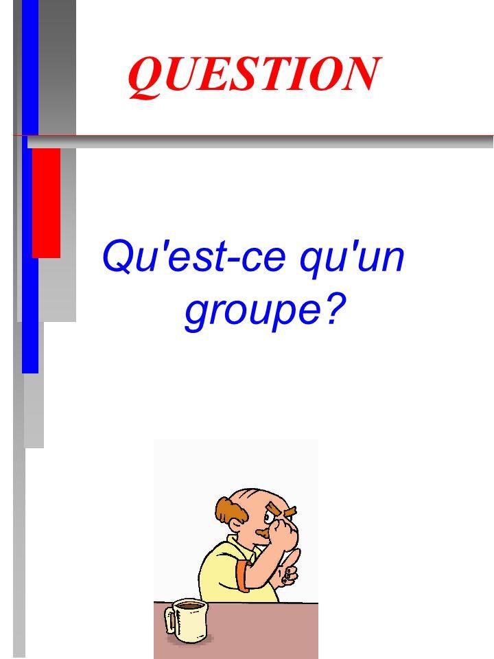 QUESTION Qu'est-ce qu'un groupe?