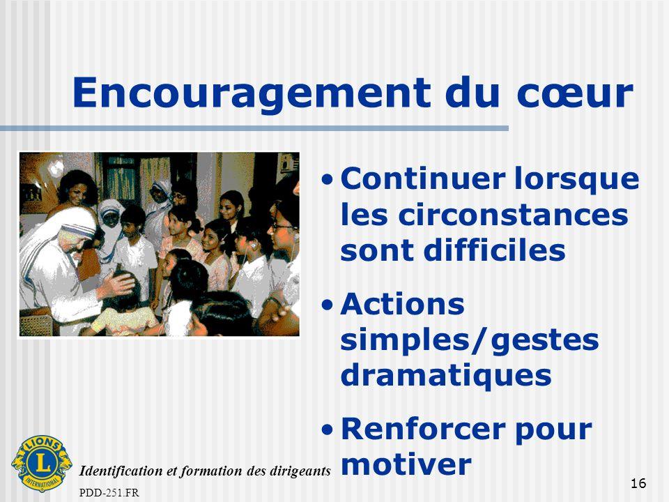 Identification et formation des dirigeants PDD-251.FR 16 Encouragement du cœur Continuer lorsque les circonstances sont difficiles Actions simples/gestes dramatiques Renforcer pour motiver