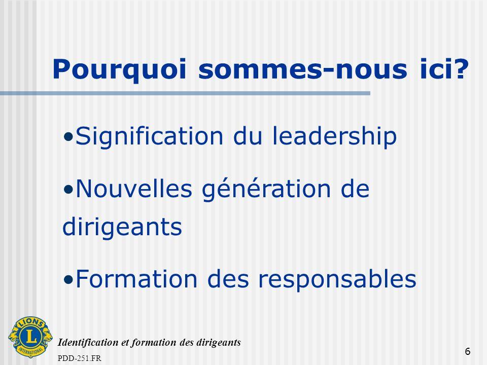 Identification et formation des dirigeants PDD-251.FR 6 Pourquoi sommes-nous ici? Signification du leadership Nouvelles génération de dirigeants Forma