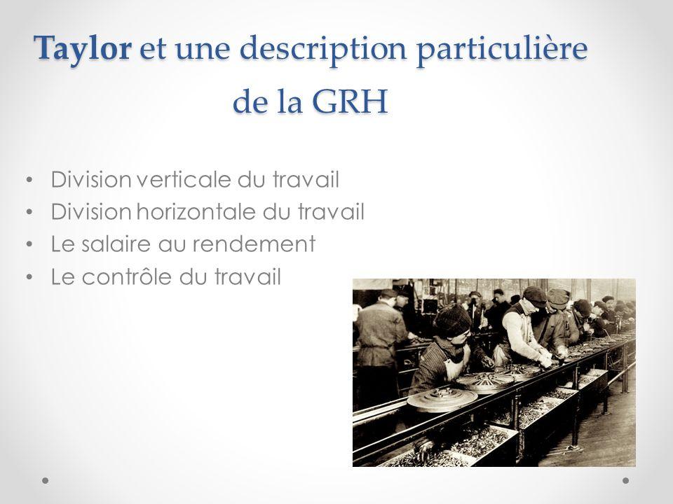 Taylor et une description particulière de la GRH Division verticale du travail Division horizontale du travail Le salaire au rendement Le contrôle du