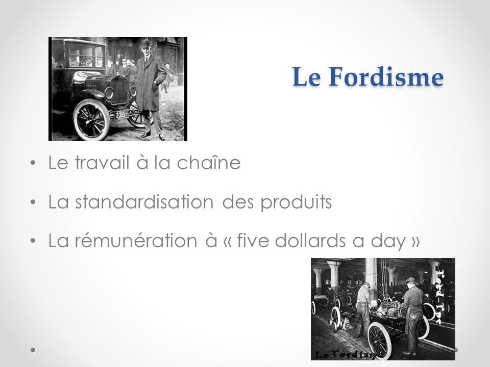 Le Fordisme Le travail à la chaîne La standardisation des produits La rémunération à « five dollards a day »