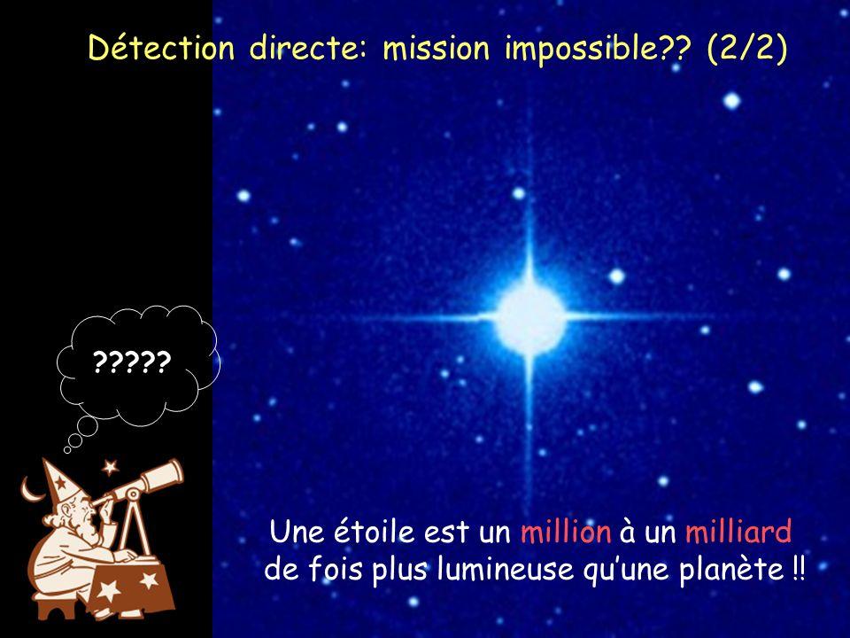 ????? Une étoile est un million à un milliard de fois plus lumineuse quune planète !! Détection directe: mission impossible?? (2/2)