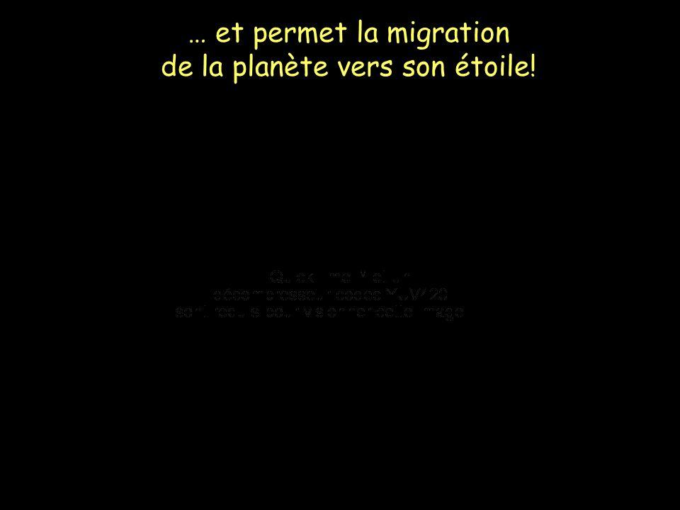 … et permet la migration de la planète vers son étoile!