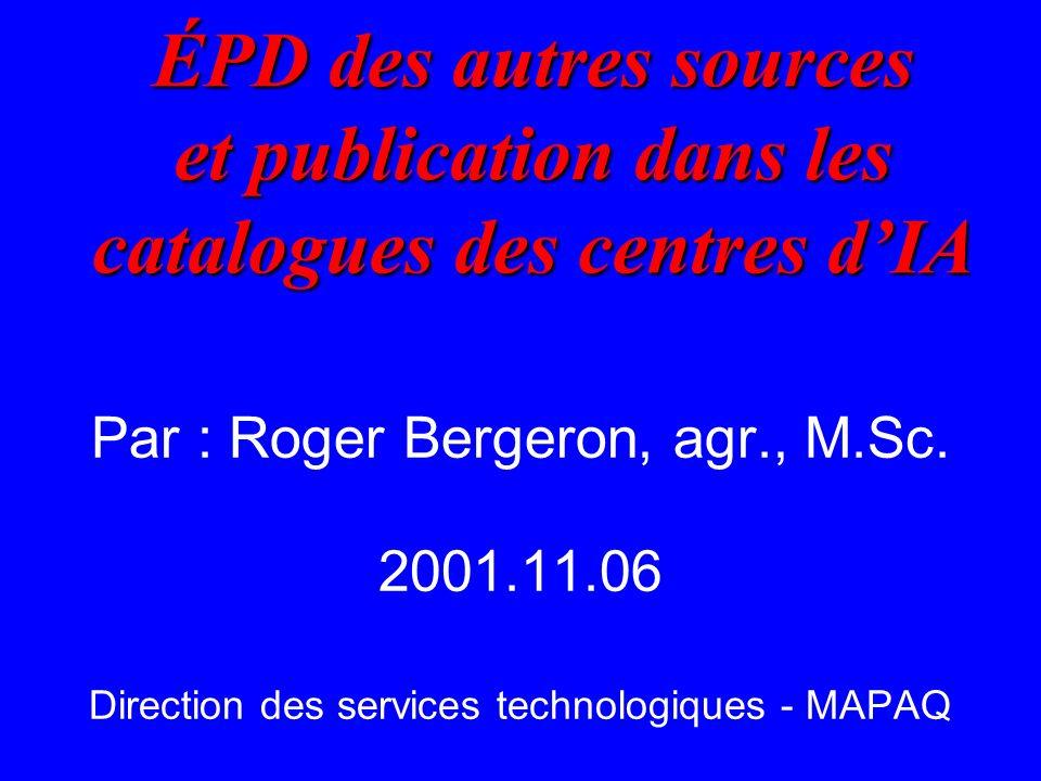 ÉPD des autres sources et publication dans les catalogues des centres dIA ÉPD des autres sources et publication dans les catalogues des centres dIA Par : Roger Bergeron, agr., M.Sc.