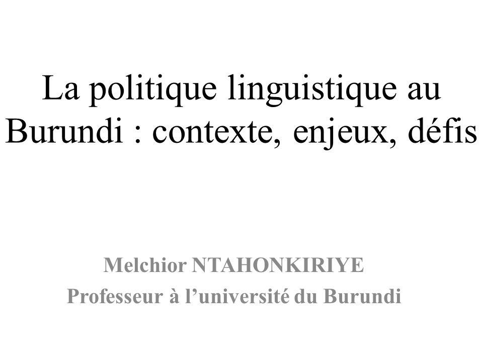 La politique linguistique au Burundi : contexte, enjeux, défis Melchior NTAHONKIRIYE Professeur à luniversité du Burundi