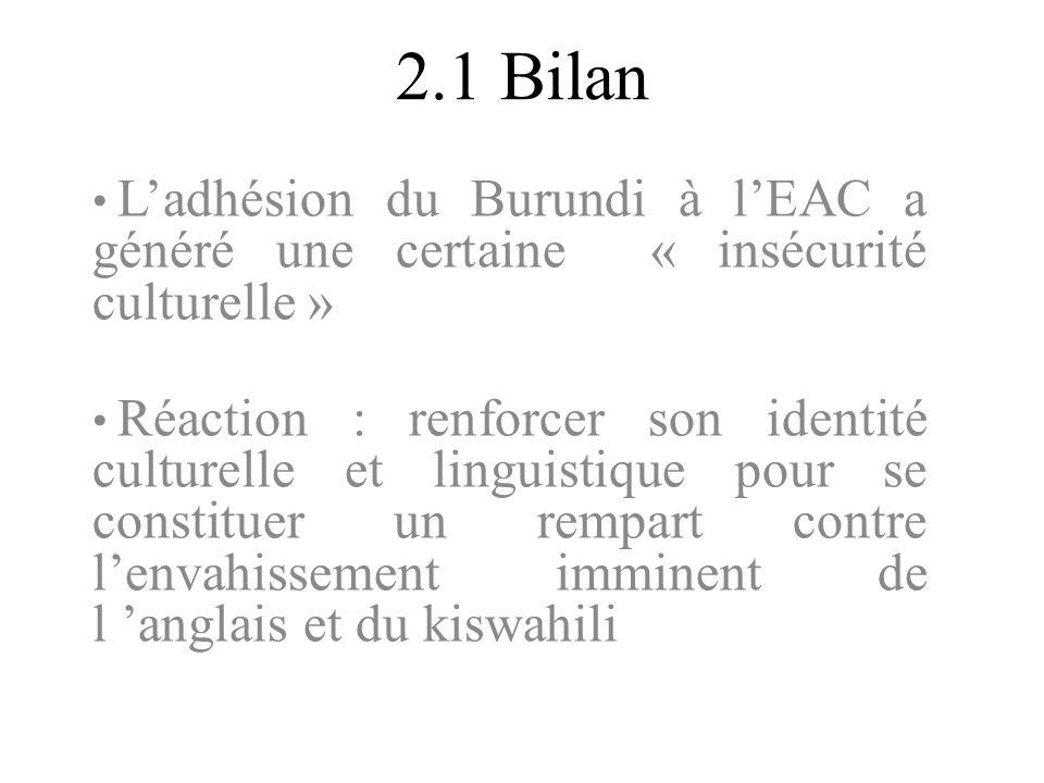 2.1 Bilan Ladhésion du Burundi à lEAC a généré une certaine « insécurité culturelle » Réaction : renforcer son identité culturelle et linguistique pou