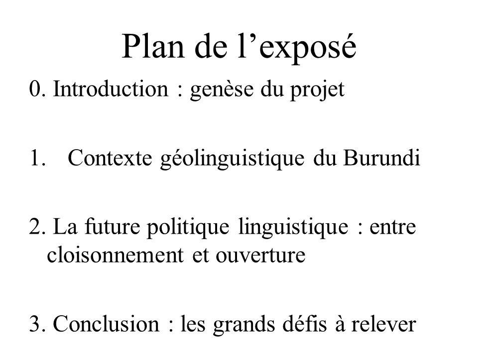 Plan de lexposé 0. Introduction : genèse du projet 1.Contexte géolinguistique du Burundi 2. La future politique linguistique : entre cloisonnement et