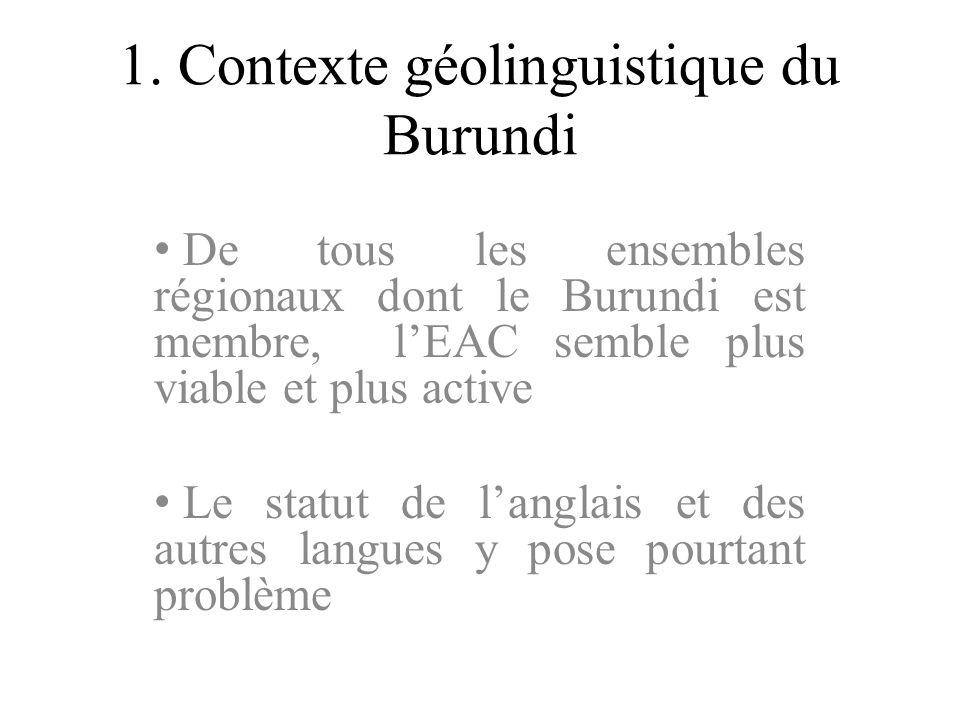 1. Contexte géolinguistique du Burundi De tous les ensembles régionaux dont le Burundi est membre, lEAC semble plus viable et plus active Le statut de