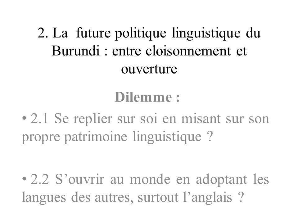 2. La future politique linguistique du Burundi : entre cloisonnement et ouverture Dilemme : 2.1 Se replier sur soi en misant sur son propre patrimoine