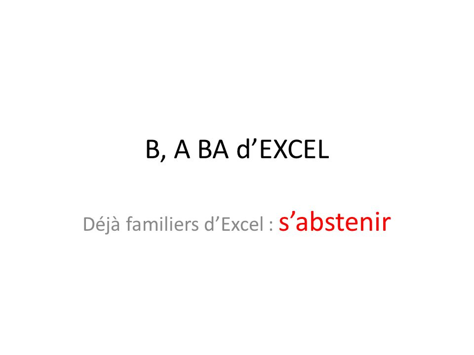 B, A BA dEXCEL Déjà familiers dExcel : sabstenir