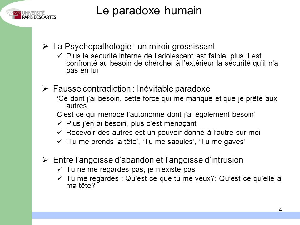 4 Le paradoxe humain La Psychopathologie : un miroir grossissant Plus la sécurité interne de ladolescent est faible, plus il est confronté au besoin d