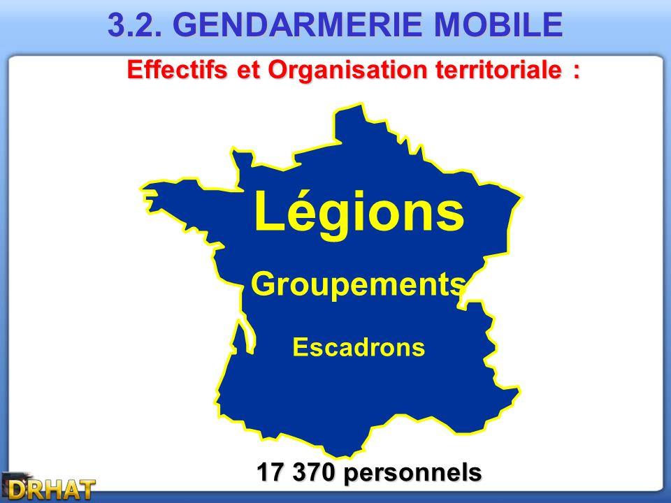 Effectifs et Organisation territoriale : 17 370 personnels Légions Groupements Escadrons 3.2. GENDARMERIE MOBILE