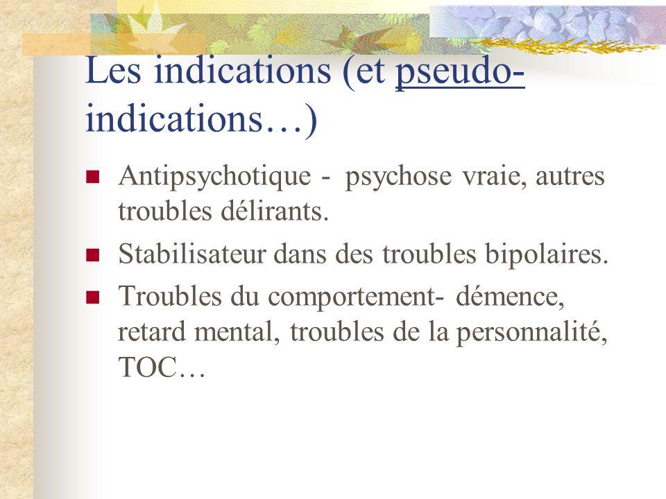 Les indications (et pseudo- indications…) Antipsychotique - psychose vraie, autres troubles délirants.