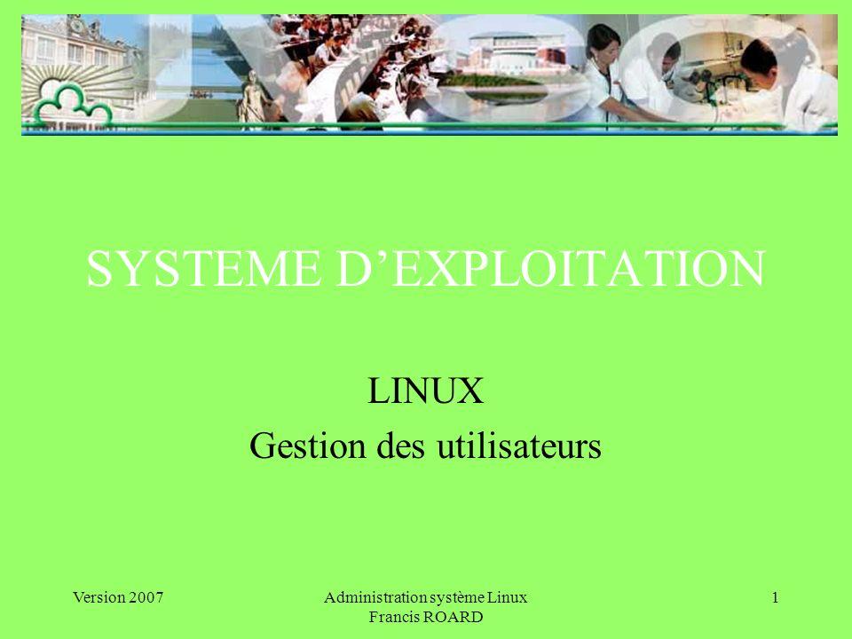 Version 2007Administration système Linux Francis ROARD 1 SYSTEME DEXPLOITATION LINUX Gestion des utilisateurs