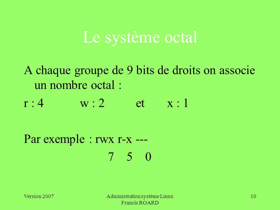 Version 2007Administration système Linux Francis ROARD 10 Le système octal A chaque groupe de 9 bits de droits on associe un nombre octal : r : 4w : 2 et x : 1 Par exemple : rwx r-x --- 7 5 0