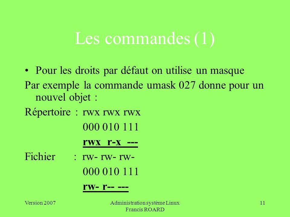Version 2007Administration système Linux Francis ROARD 11 Les commandes (1) Pour les droits par défaut on utilise un masque Par exemple la commande umask 027 donne pour un nouvel objet : Répertoire :rwx rwx rwx 000 010 111 rwx r-x --- Fichier : rw- rw- rw- 000 010 111 rw- r-- ---