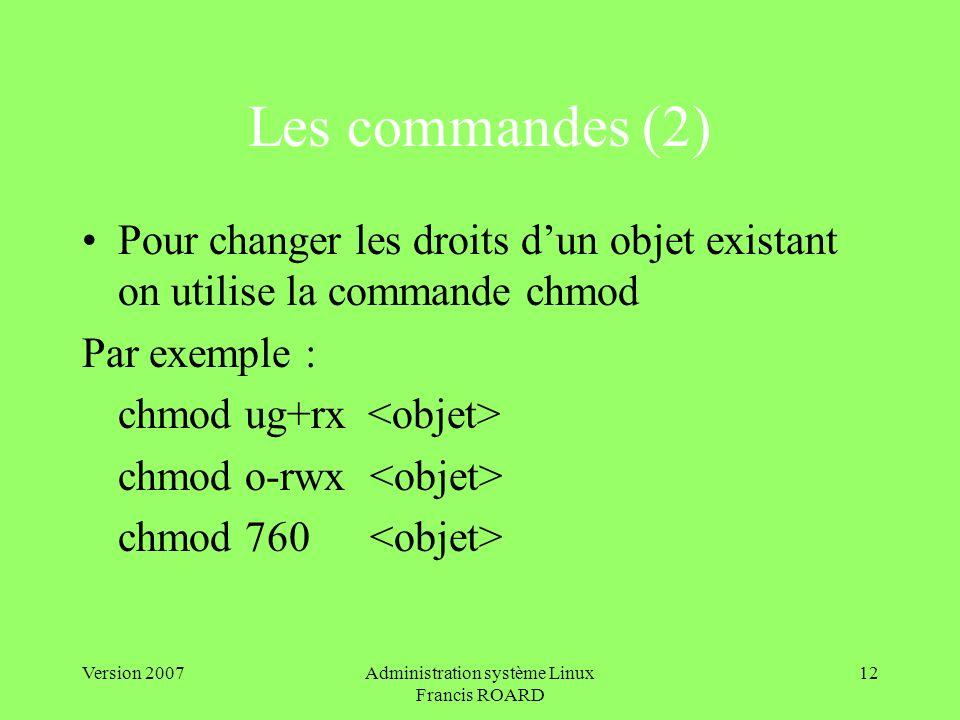 Version 2007Administration système Linux Francis ROARD 12 Les commandes (2) Pour changer les droits dun objet existant on utilise la commande chmod Par exemple : chmod ug+rx chmod o-rwx chmod 760