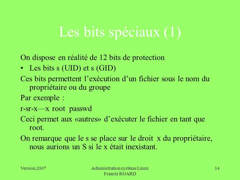 Version 2007Administration système Linux Francis ROARD 14 Les bits spéciaux (1) On dispose en réalité de 12 bits de protection Les bits s (UID) et s (