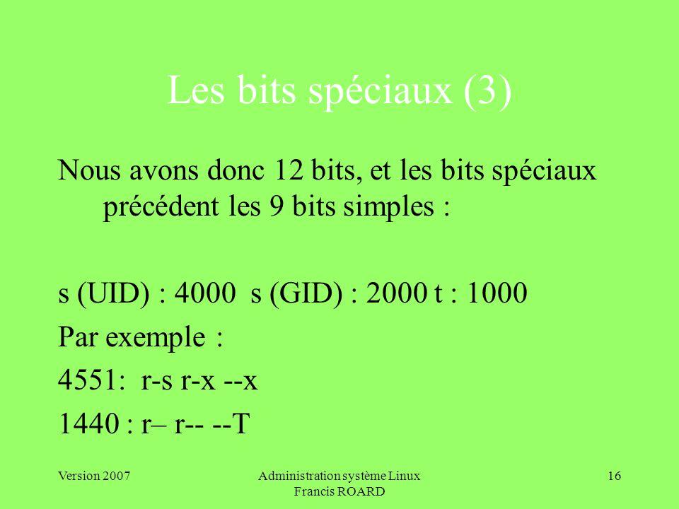 Version 2007Administration système Linux Francis ROARD 16 Les bits spéciaux (3) Nous avons donc 12 bits, et les bits spéciaux précédent les 9 bits simples : s (UID) : 4000 s (GID) : 2000 t : 1000 Par exemple : 4551: r-s r-x --x 1440 : r– r-- --T