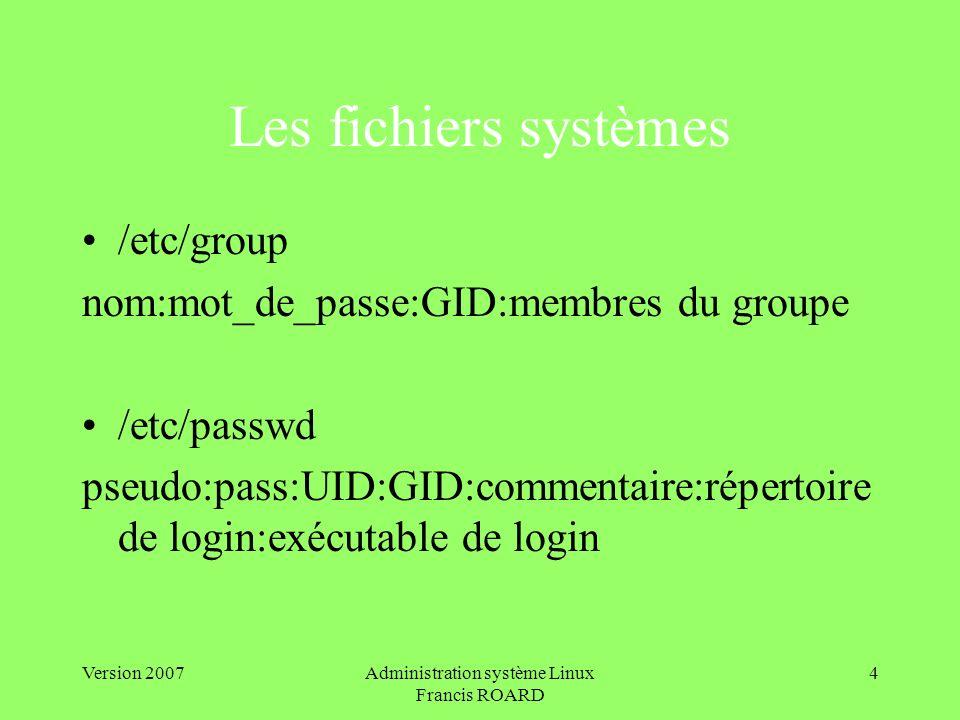 Version 2007Administration système Linux Francis ROARD 4 Les fichiers systèmes /etc/group nom:mot_de_passe:GID:membres du groupe /etc/passwd pseudo:pa