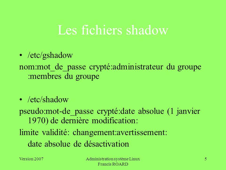 Version 2007Administration système Linux Francis ROARD 5 Les fichiers shadow /etc/gshadow nom:mot_de_passe crypté:administrateur du groupe :membres du groupe /etc/shadow pseudo:mot-de_passe crypté:date absolue (1 janvier 1970) de dernière modification: limite validité: changement:avertissement: date absolue de désactivation