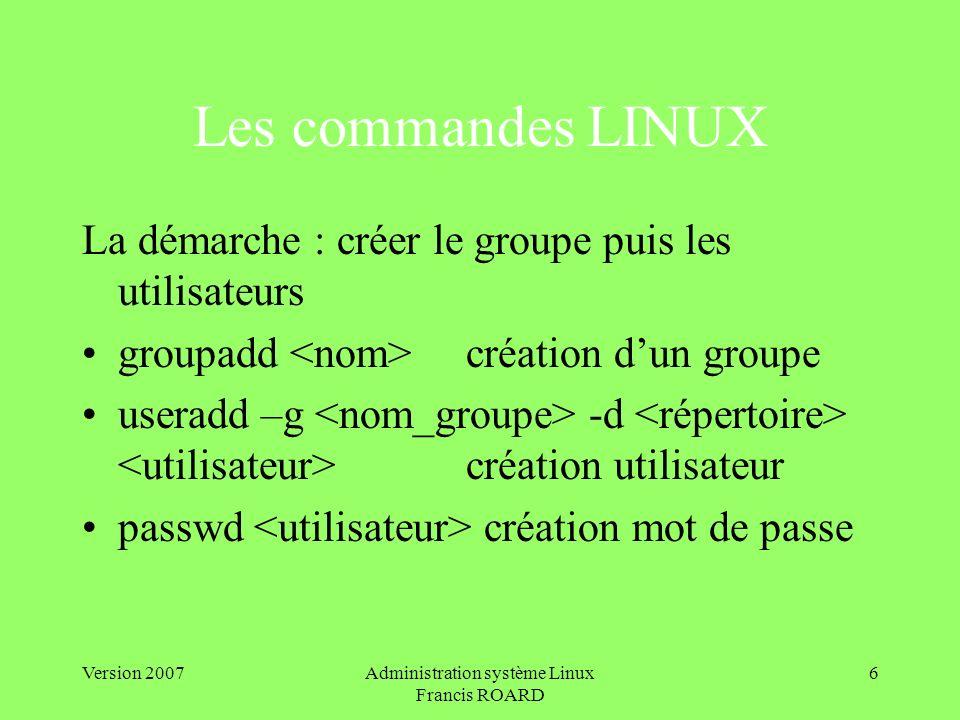 Version 2007Administration système Linux Francis ROARD 6 Les commandes LINUX La démarche : créer le groupe puis les utilisateurs groupadd création dun groupe useradd –g -d création utilisateur passwd création mot de passe