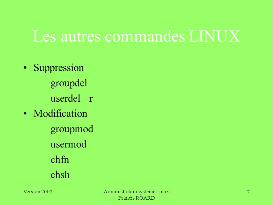 Version 2007Administration système Linux Francis ROARD 7 Les autres commandes LINUX Suppression groupdel userdel –r Modification groupmod usermod chfn chsh