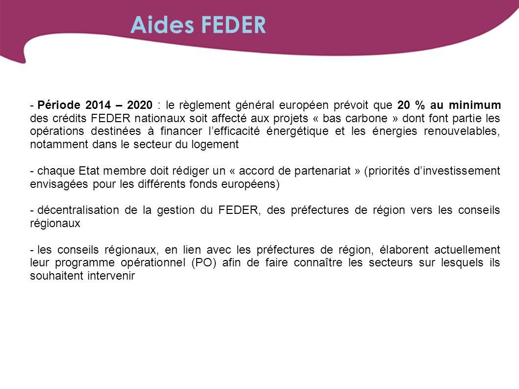 - Période 2014 – 2020 : le règlement général européen prévoit que 20 % au minimum des crédits FEDER nationaux soit affecté aux projets « bas carbone » dont font partie les opérations destinées à financer lefficacité énergétique et les énergies renouvelables, notamment dans le secteur du logement - chaque Etat membre doit rédiger un « accord de partenariat » (priorités dinvestissement envisagées pour les différents fonds européens) - décentralisation de la gestion du FEDER, des préfectures de région vers les conseils régionaux - les conseils régionaux, en lien avec les préfectures de région, élaborent actuellement leur programme opérationnel (PO) afin de faire connaître les secteurs sur lesquels ils souhaitent intervenir Aides FEDER