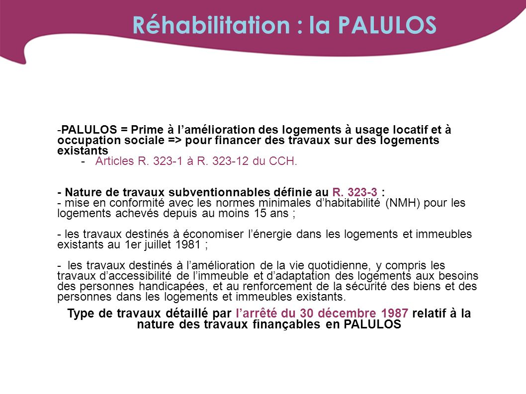 -PALULOS = Prime à lamélioration des logements à usage locatif et à occupation sociale => pour financer des travaux sur des logements existants -Articles R.
