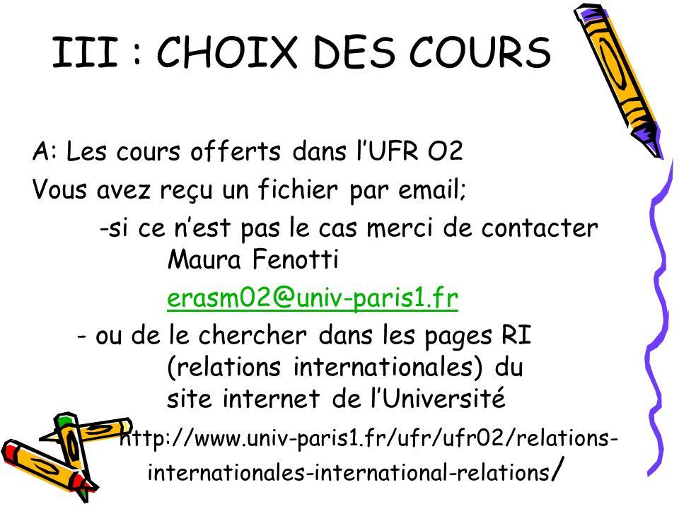 III : CHOIX DES COURS A: Les cours offerts dans lUFR O2 Vous avez reçu un fichier par email; -si ce nest pas le cas merci de contacter Maura Fenotti erasm02@univ-paris1.fr - ou de le chercher dans les pages RI (relations internationales) du site internet de lUniversité http://www.univ-paris1.fr/ufr/ufr02/relations- internationales-international-relations /