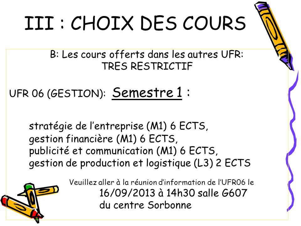 III : CHOIX DES COURS B: Les cours offerts dans les autres UFR: TRES RESTRICTIF UFR 06 (GESTION): Semestre 1 : stratégie de lentreprise (M1) 6 ECTS, gestion financière (M1) 6 ECTS, publicité et communication (M1) 6 ECTS, gestion de production et logistique (L3) 2 ECTS Veuillez aller à la réunion dinformation de lUFR06 le 16/09/2013 à 14h30 salle G607 du centre Sorbonne