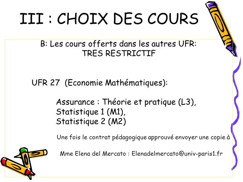 III : CHOIX DES COURS B: Les cours offerts dans les autres UFR: TRES RESTRICTIF UFR 27 (Economie Mathématiques): Assurance : Théorie et pratique (L3), Statistique 1 (M1), Statistique 2 (M2) Une fois le contrat pédagogique approuvé envoyer une copie à Mme Elena del Mercato : Elenadelmercato@univ-paris1.fr