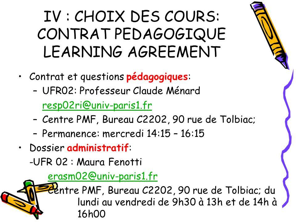 IV : CHOIX DES COURS: CONTRAT PEDAGOGIQUE LEARNING AGREEMENT Contrat et questions pédagogiques: –UFR02: Professeur Claude Ménard resp02ri@univ-paris1.fr –Centre PMF, Bureau C2202, 90 rue de Tolbiac; –Permanence: mercredi 14:15 – 16:15 Dossier administratif: -UFR 02 : Maura Fenotti erasm02@univ-paris1.fr Centre PMF, Bureau C2202, 90 rue de Tolbiac; du lundi au vendredi de 9h30 à 13h et de 14h à 16h00