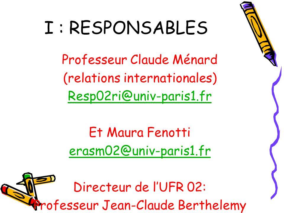 I : RESPONSABLES Professeur Claude Ménard (relations internationales) Resp02ri@univ-paris1.fr Et Maura Fenotti erasm02@univ-paris1.fr Directeur de lUFR 02: Professeur Jean-Claude Berthelemy