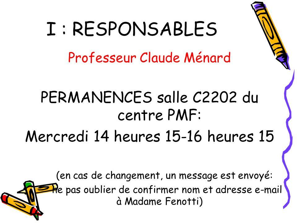 I : RESPONSABLES Professeur Claude Ménard PERMANENCES salle C2202 du centre PMF: Mercredi 14 heures 15-16 heures 15 (en cas de changement, un message est envoyé: ne pas oublier de confirmer nom et adresse e-mail à Madame Fenotti)