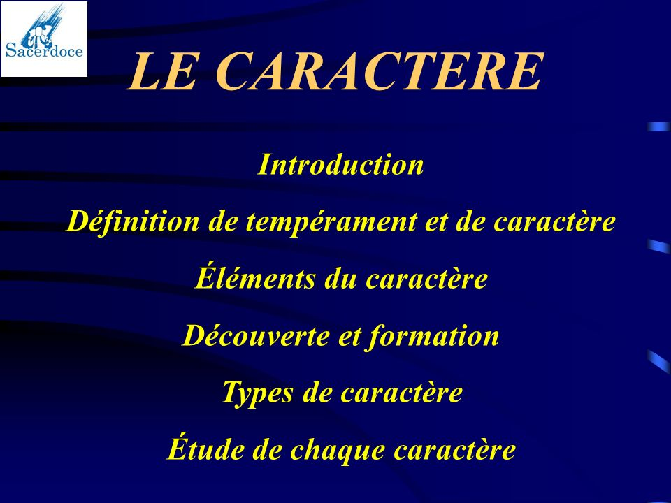 LE CARACTERE Introduction Définition de tempérament et de caractère Éléments du caractère Découverte et formation Types de caractère Étude de chaque c