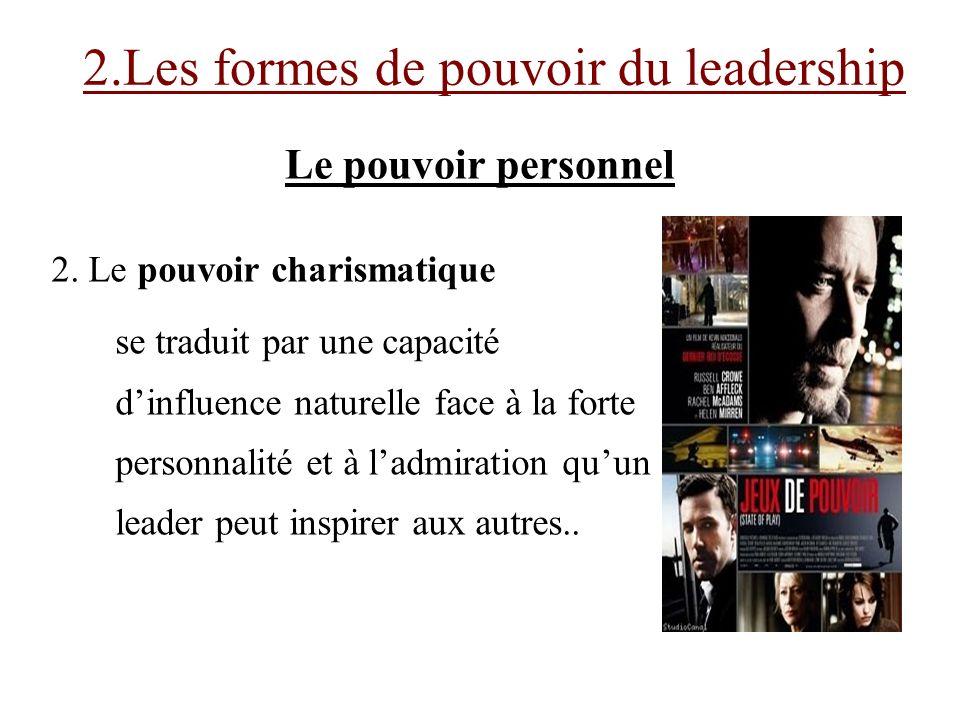 2. Le pouvoir charismatique se traduit par une capacité dinfluence naturelle face à la forte personnalité et à ladmiration quun leader peut inspirer a
