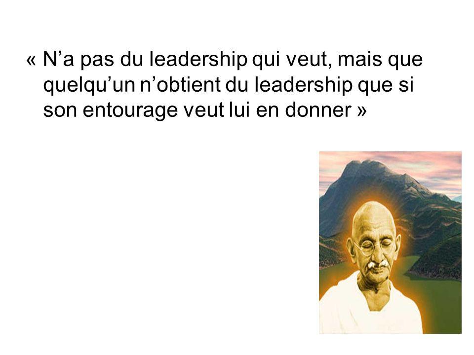 « Na pas du leadership qui veut, mais que quelquun nobtient du leadership que si son entourage veut lui en donner »