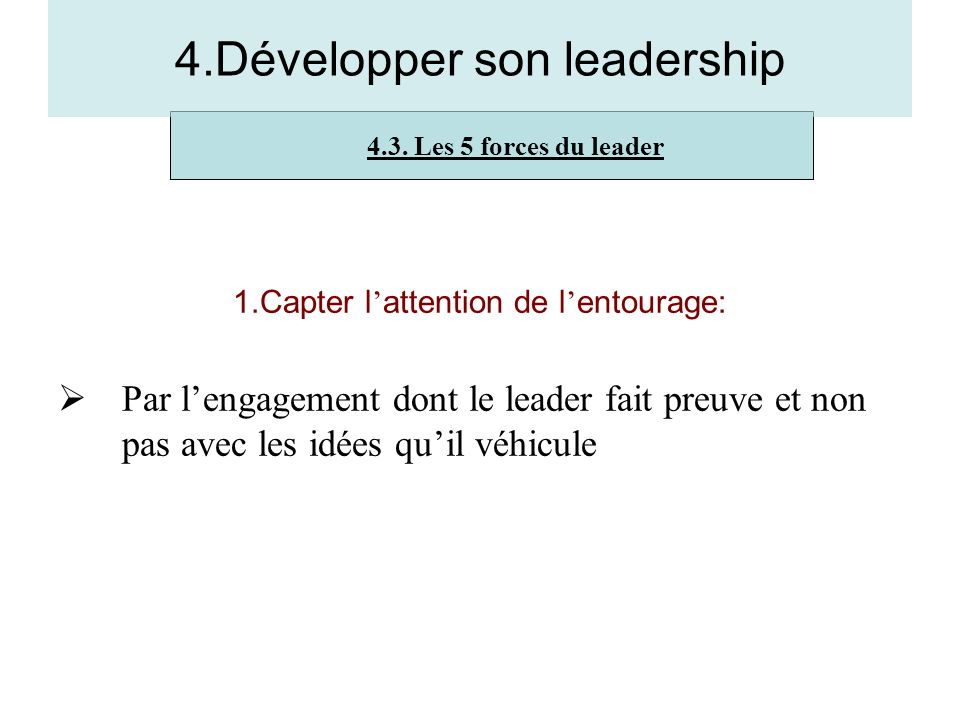 1.Capter l attention de l entourage: Par lengagement dont le leader fait preuve et non pas avec les idées quil véhicule 4.3. Les 5 forces du leader 4.
