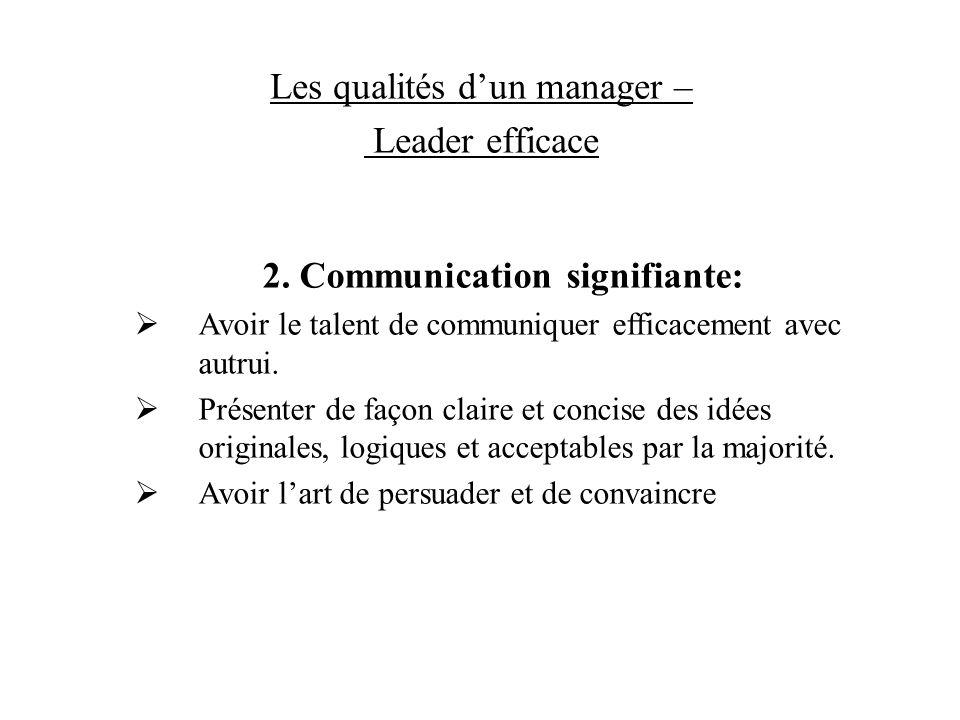 Les qualités dun manager – Leader efficace 2. Communication signifiante: Avoir le talent de communiquer efficacement avec autrui. Présenter de façon c