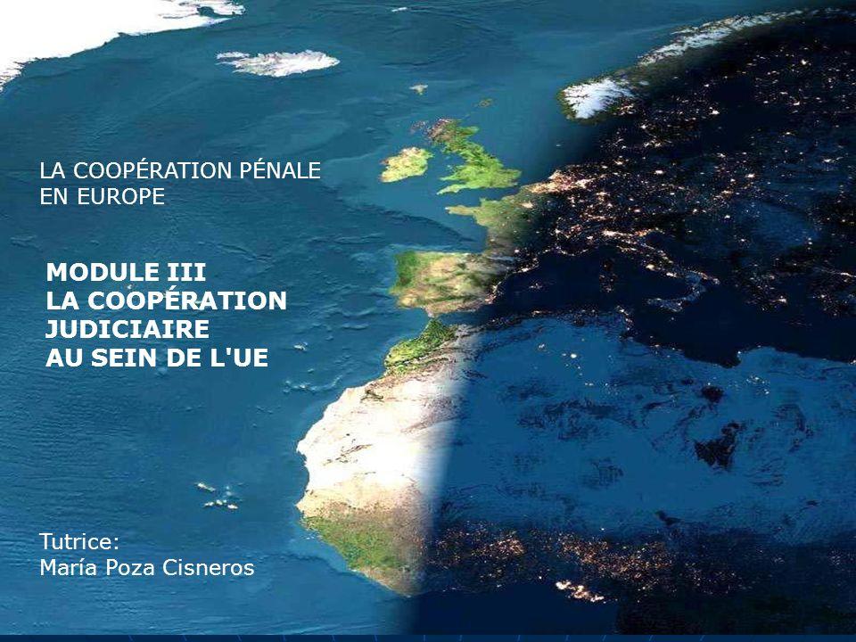 LA COOPÉRATION PÉNALE EN EUROPE MODULE III LA COOPÉRATION JUDICIAIRE AU SEIN DE L'UE Tutrice: María Poza Cisneros