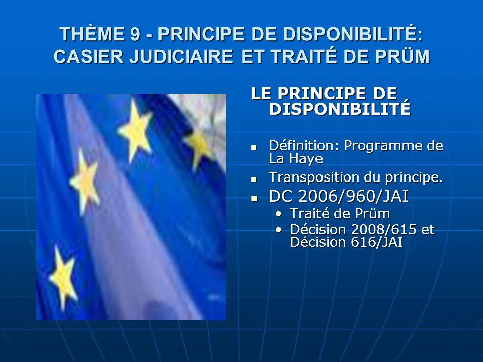 THÈME 9 - PRINCIPE DE DISPONIBILITÉ: CASIER JUDICIAIRE ET TRAITÉ DE PRÜM LE PRINCIPE DE DISPONIBILITÉ Définition: Programme de La Haye Définition: Pro